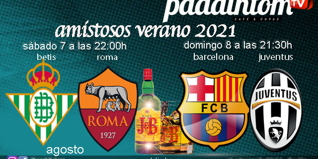 Partidos amistosos verano 2021. Sábado 7 de Agosto, Betis - Roma a las 22.00h y Domingo 8 de Agosto, Barcelona - Juventus a las 21.30h. Promoción copa de J&B a 4€ Ven a verlos a Paddintom Café & Copas