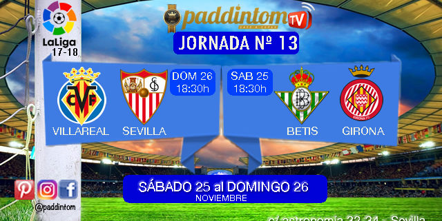 Jornada 13 Liga Santander 1ª División Sábado 25 de Noviembre: Betis - Girona a las 18,30h - Domingo 26 de Noviembre: Villareal - Sevilla a las 18,30h