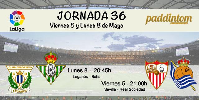 Jornada nº 36 de la Liga Santander. Viernes 5 de Mayo: Sevilla - Real Sociedad a las 21.00h. Lunes 8 de Mayo: Leganés - Betis a las 20.45h