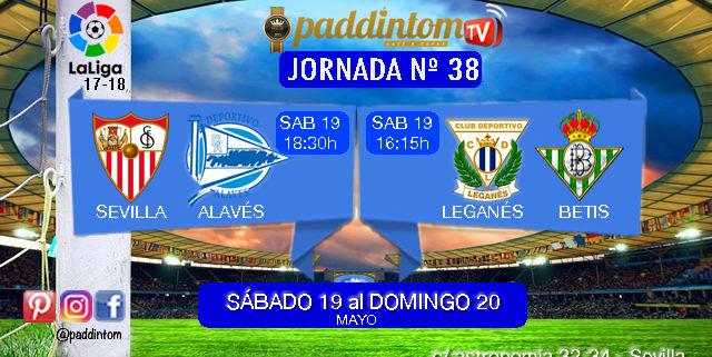 Jornada 38 Liga Santander 1ª División. Ultima Jornada de la Temporada 17-18. Sábado 19 de Mayo: Leganés - Betis a las 16.15h. Sábado 19 de Mayo: Sevilla - Alavés a las 18.30h