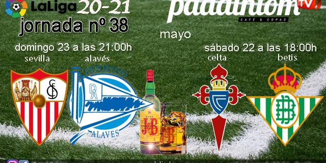 Jornada 38 Liga Santander 1ª División 2021. ¡ÚLTIMA JORNADA! Sábado 22 de Mayo, Celta - Betis a las 18.00h y Domingo 23 de Mayo, Sevilla - Alavés a las 21.00h. Ven a verlos a Paddintom Café & Copas